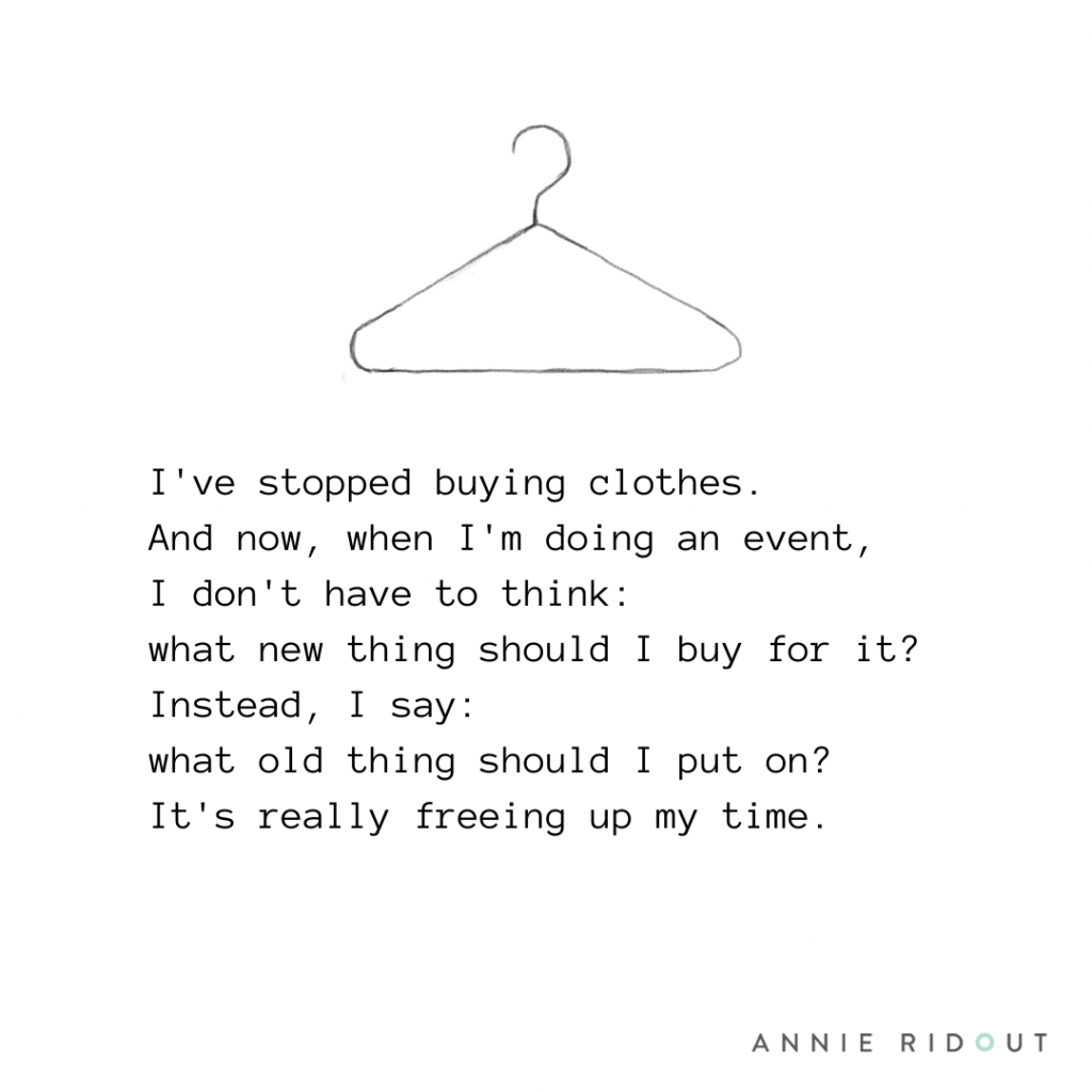 I stopped buying clothes. And now, when I'm doing an event, I don't have to think what new thing should I buy for it Instead, I say what old thing should I put on And it's really freeing up time.